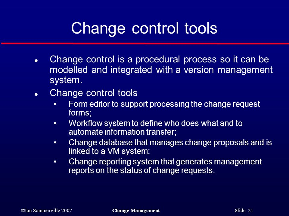Change control tools Change control is a procedural process so it can be modelled and integrated with a version management system.