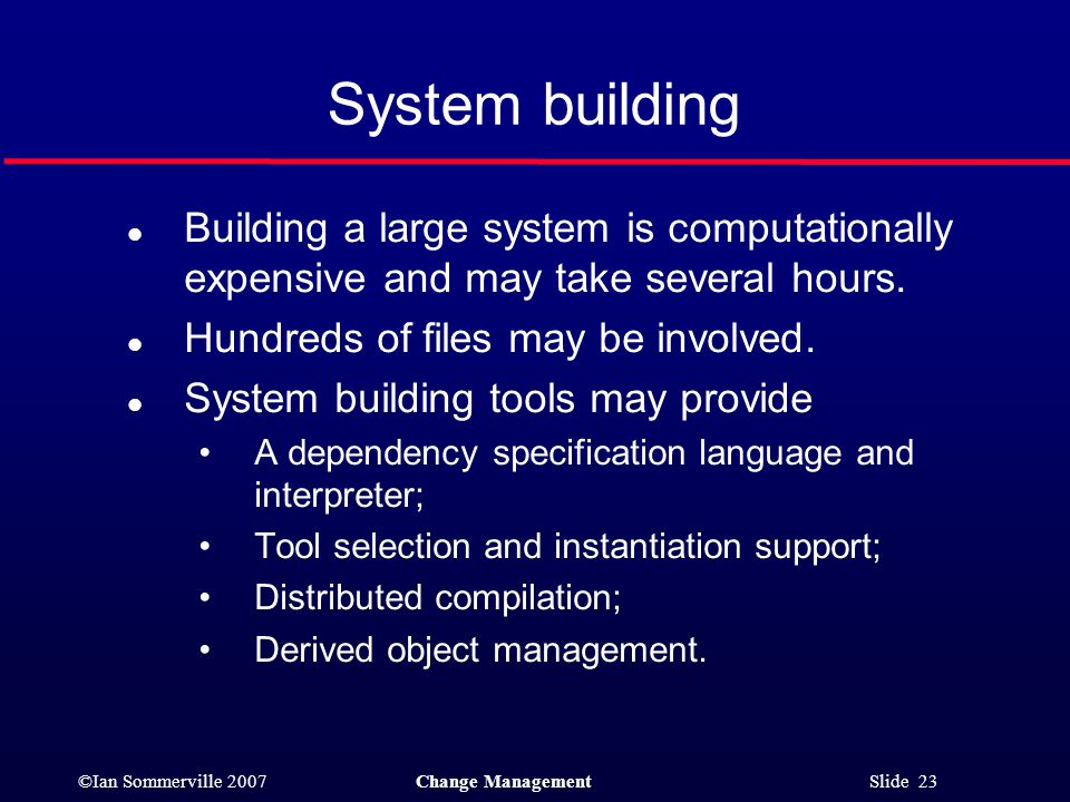 System building Building a large system is computationally expensive and may take several hours. Hundreds of files may be involved.
