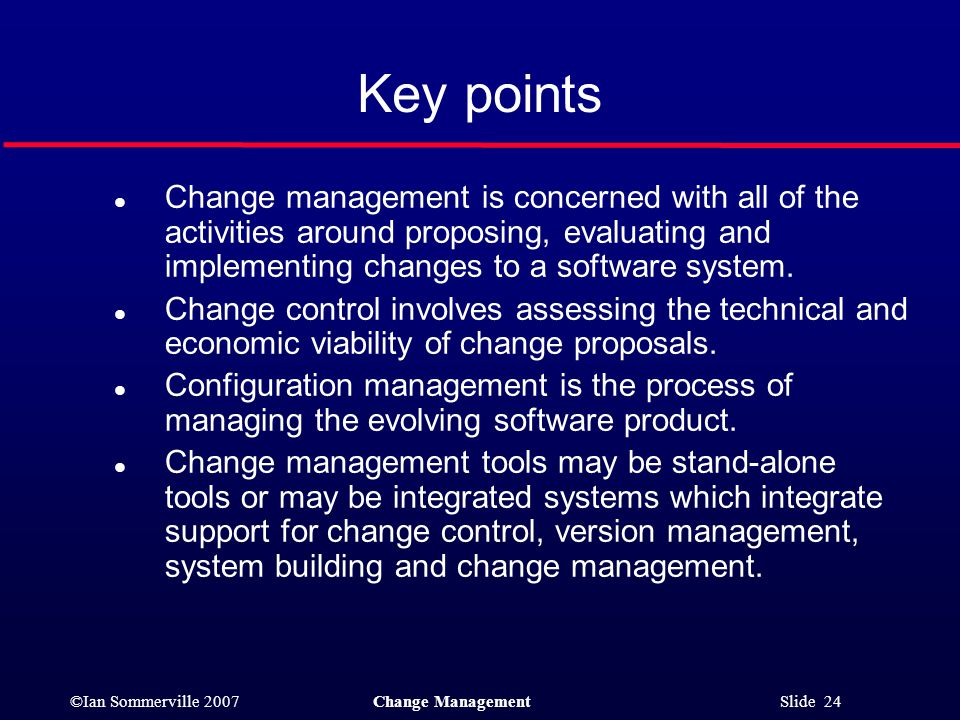 Key points Change management is concerned with all of the activities around proposing, evaluating and implementing changes to a software system.