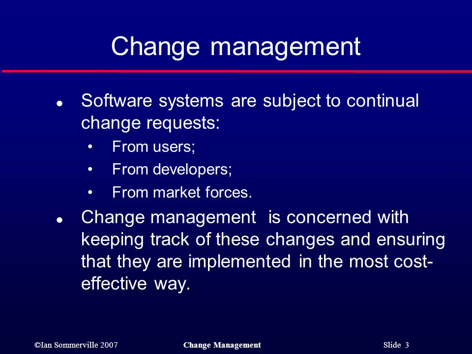 Change management Software systems are subject to continual change requests: From users; From developers;