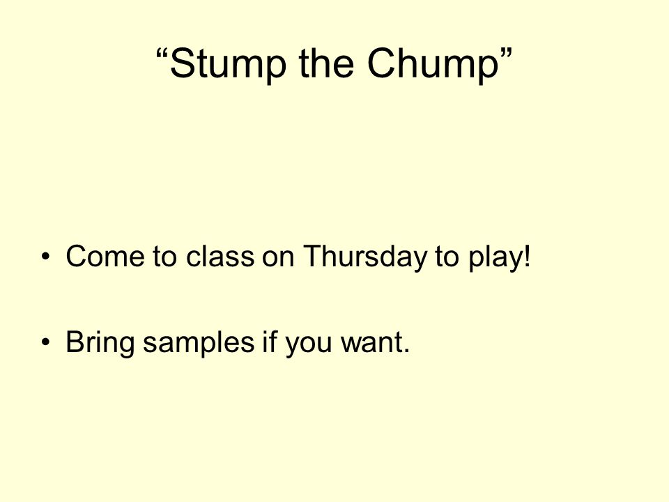 Stump the Chump Come to class on Thursday to play!