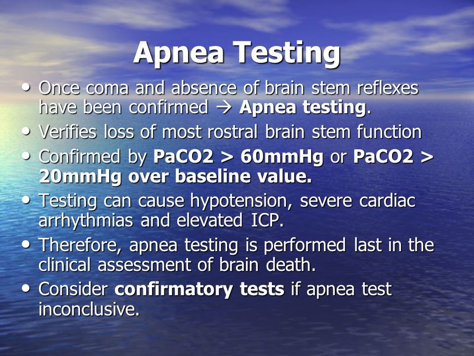 Apnea Testing Once coma and absence of brain stem reflexes have been confirmed  Apnea testing. Verifies loss of most rostral brain stem function.