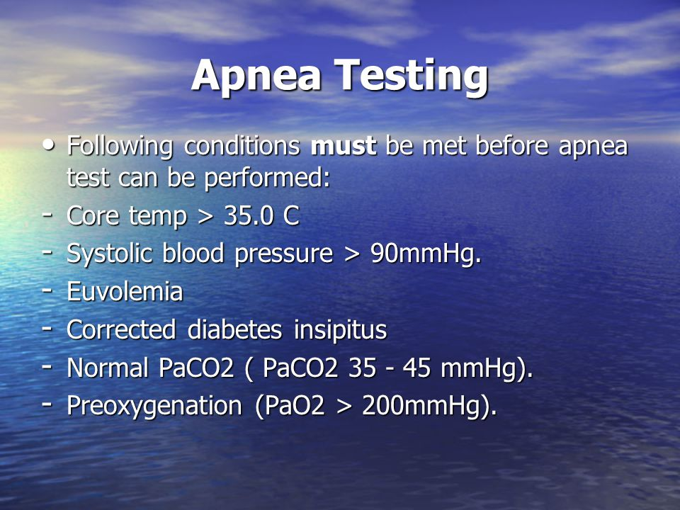 Apnea Testing Following conditions must be met before apnea test can be performed: Core temp > 35.0 C.