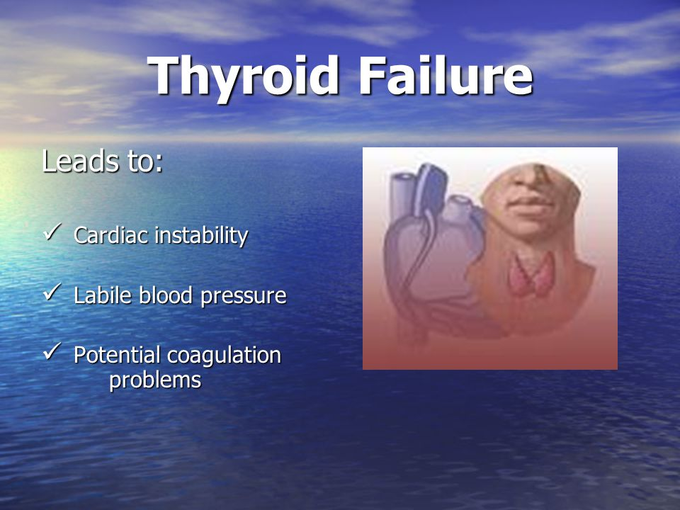 Thyroid Failure Leads to: Cardiac instability Labile blood pressure