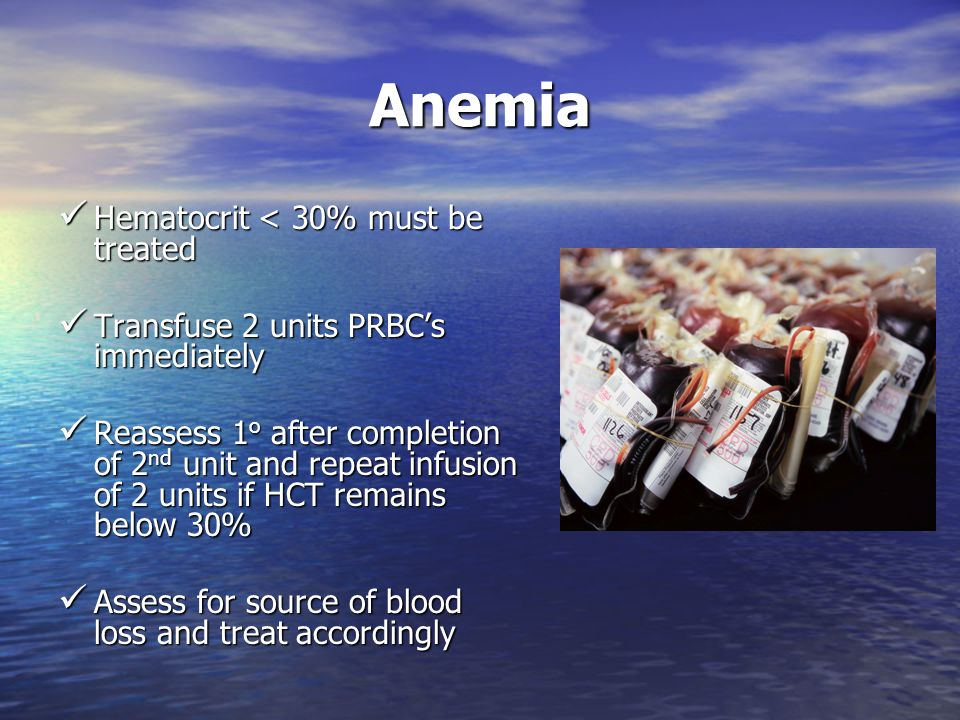 Anemia Hematocrit < 30% must be treated