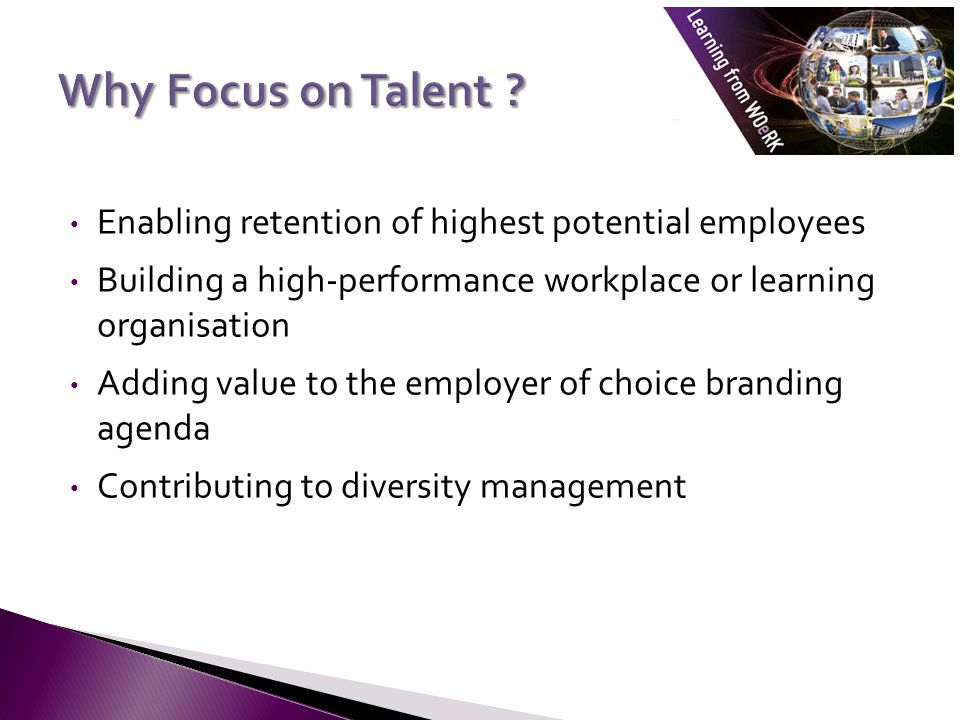 Why Focus on Talent Enabling retention of highest potential employees. Building a high-performance workplace or learning organisation.