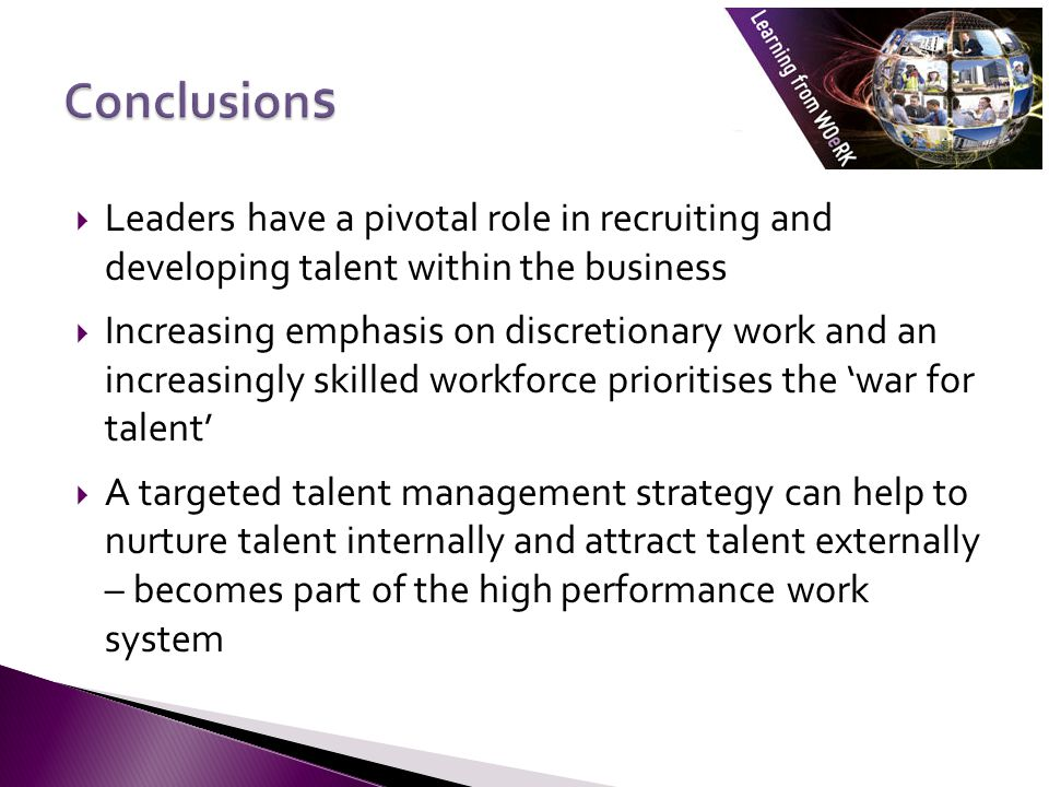 Conclusions Leaders have a pivotal role in recruiting and developing talent within the business.