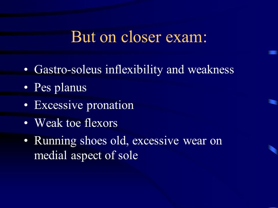 But on closer exam: Gastro-soleus inflexibility and weakness