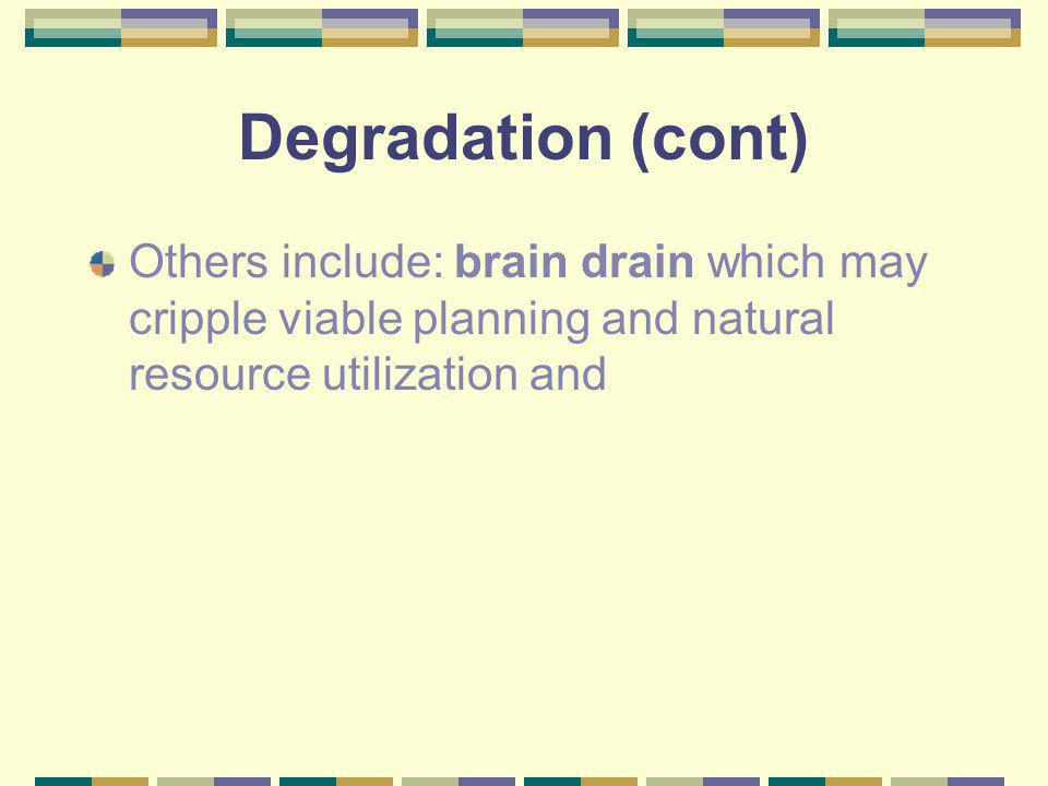 Degradation (cont) Others include: brain drain which may cripple viable planning and natural resource utilization and.