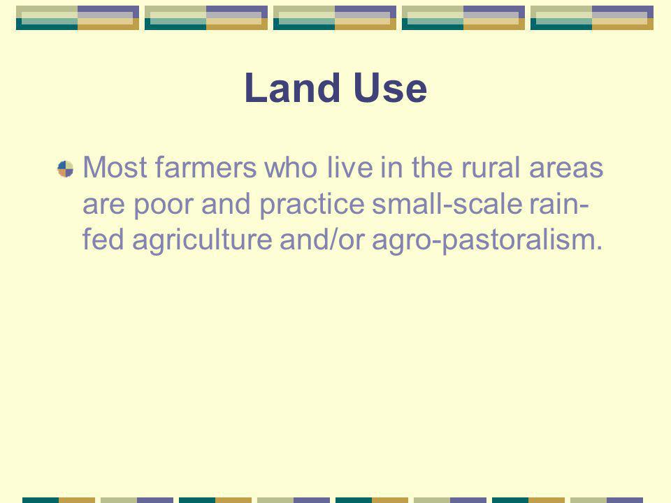 Land Use Most farmers who live in the rural areas are poor and practice small-scale rain-fed agriculture and/or agro-pastoralism.