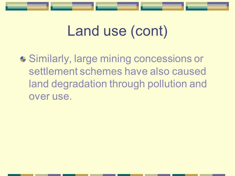 Land use (cont) Similarly, large mining concessions or settlement schemes have also caused land degradation through pollution and over use.