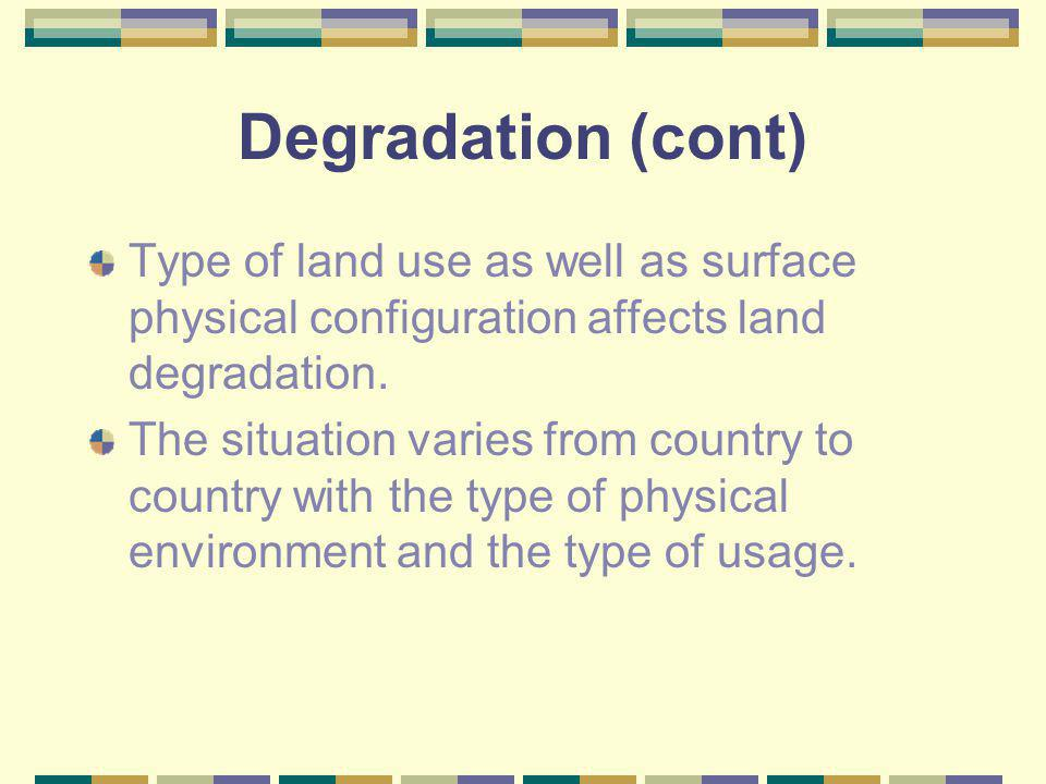 Degradation (cont) Type of land use as well as surface physical configuration affects land degradation.
