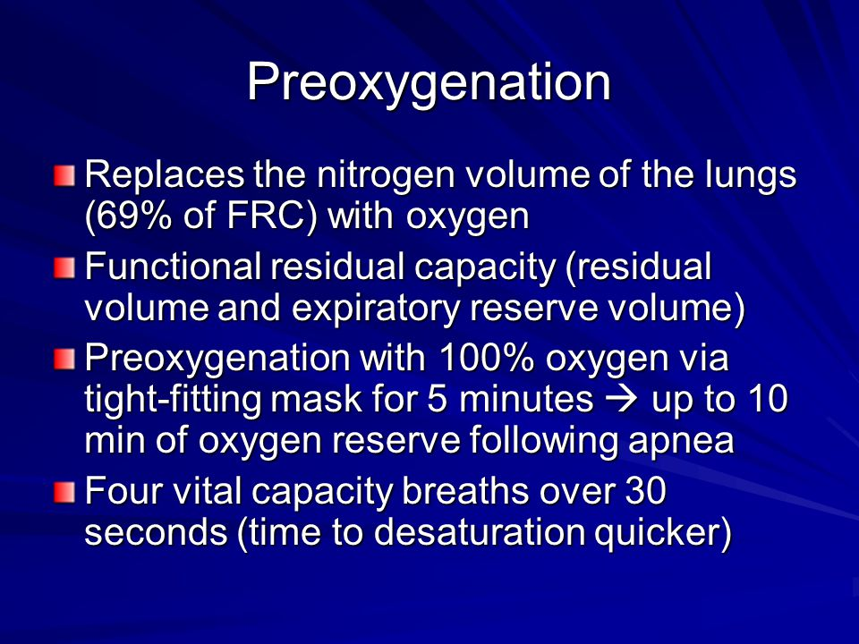 Preoxygenation Replaces the nitrogen volume of the lungs (69% of FRC) with oxygen.