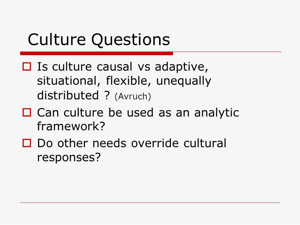 Culture Questions Is culture causal vs adaptive, situational, flexible, unequally distributed (Avruch)