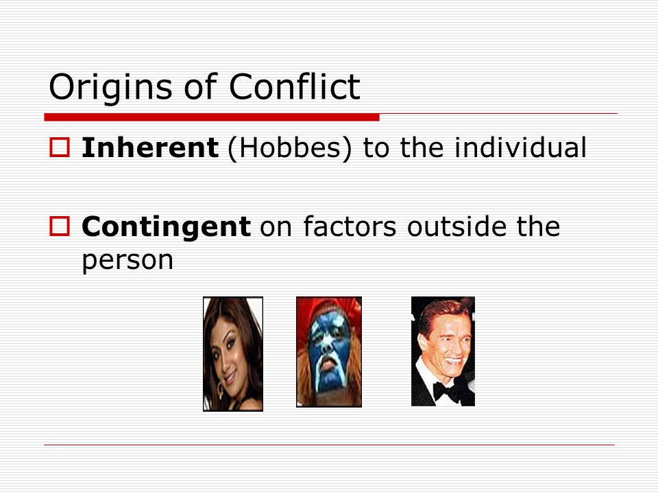 Origins of Conflict Inherent (Hobbes) to the individual