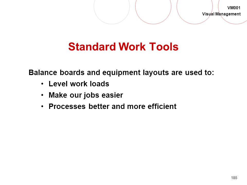 Standard Work Tools Balance boards and equipment layouts are used to: