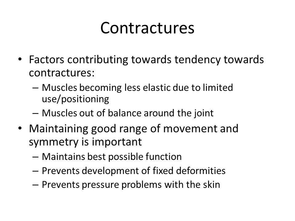 Contractures Factors contributing towards tendency towards contractures: Muscles becoming less elastic due to limited use/positioning.