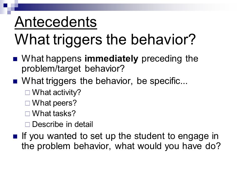 Antecedents What triggers the behavior