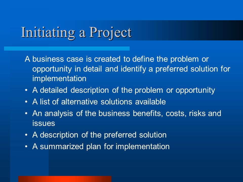 Initiating a Project A business case is created to define the problem or opportunity in detail and identify a preferred solution for implementation.