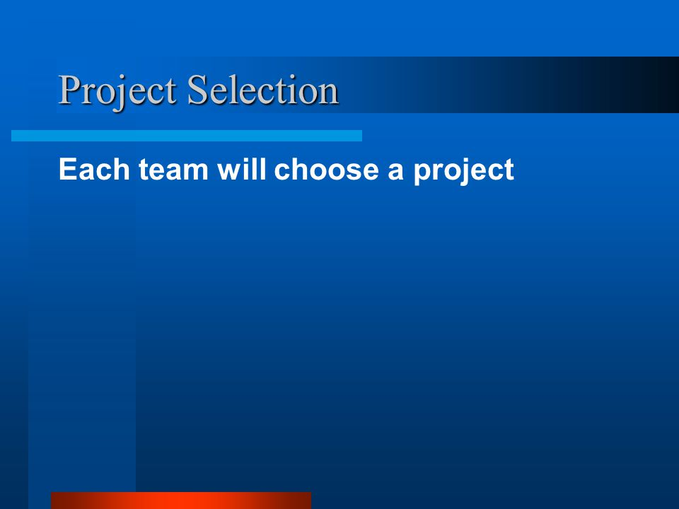 Project Selection Each team will choose a project