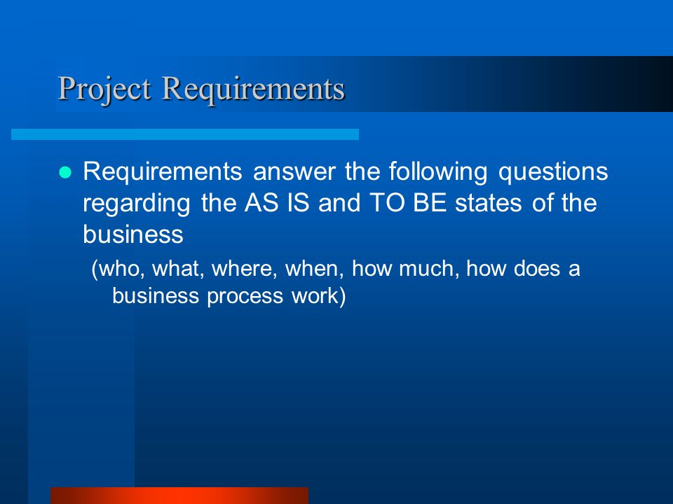 Project Requirements Requirements answer the following questions regarding the AS IS and TO BE states of the business.