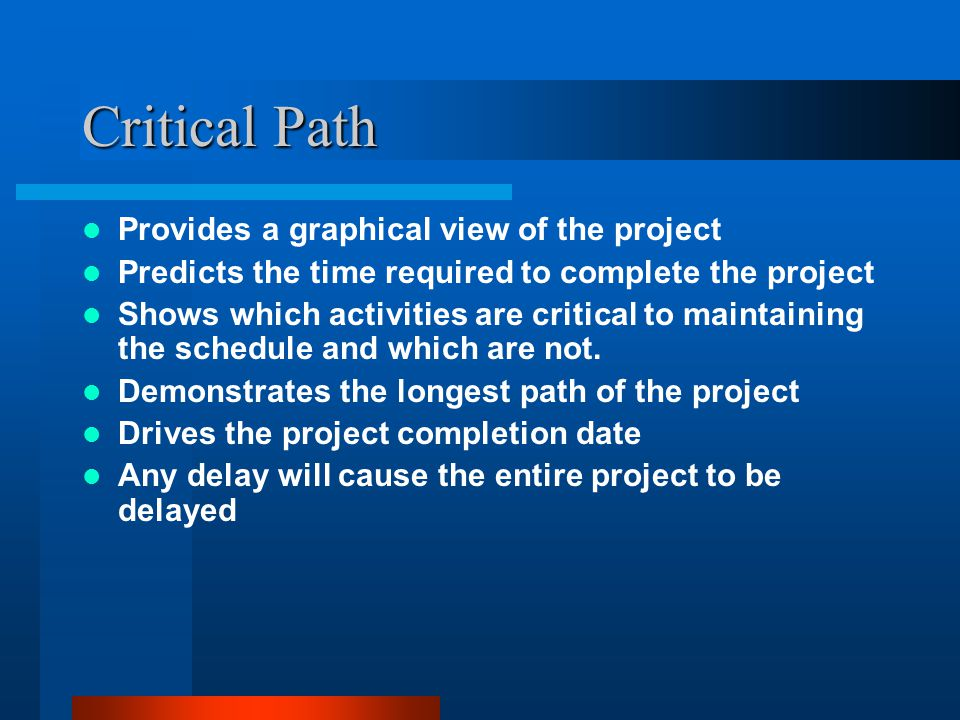 Critical Path Provides a graphical view of the project