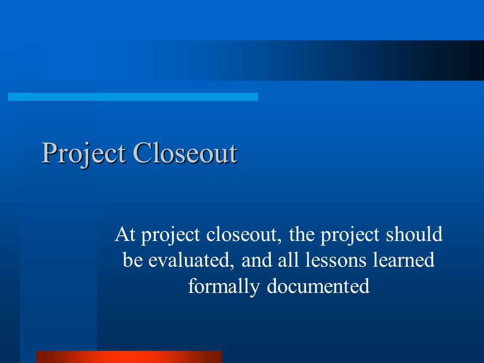 Project Closeout At project closeout, the project should be evaluated, and all lessons learned formally documented.