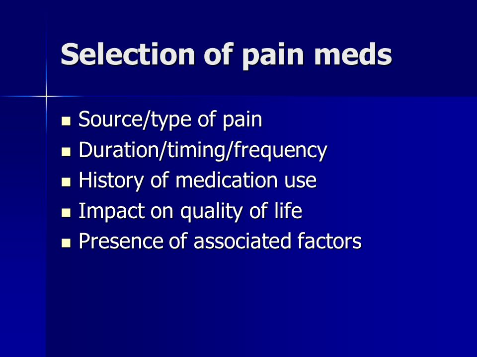Selection of pain meds Source/type of pain Duration/timing/frequency
