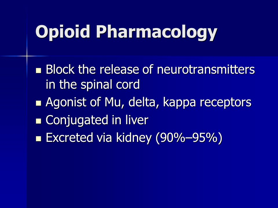 Opioid Pharmacology Block the release of neurotransmitters in the spinal cord. Agonist of Mu, delta, kappa receptors.