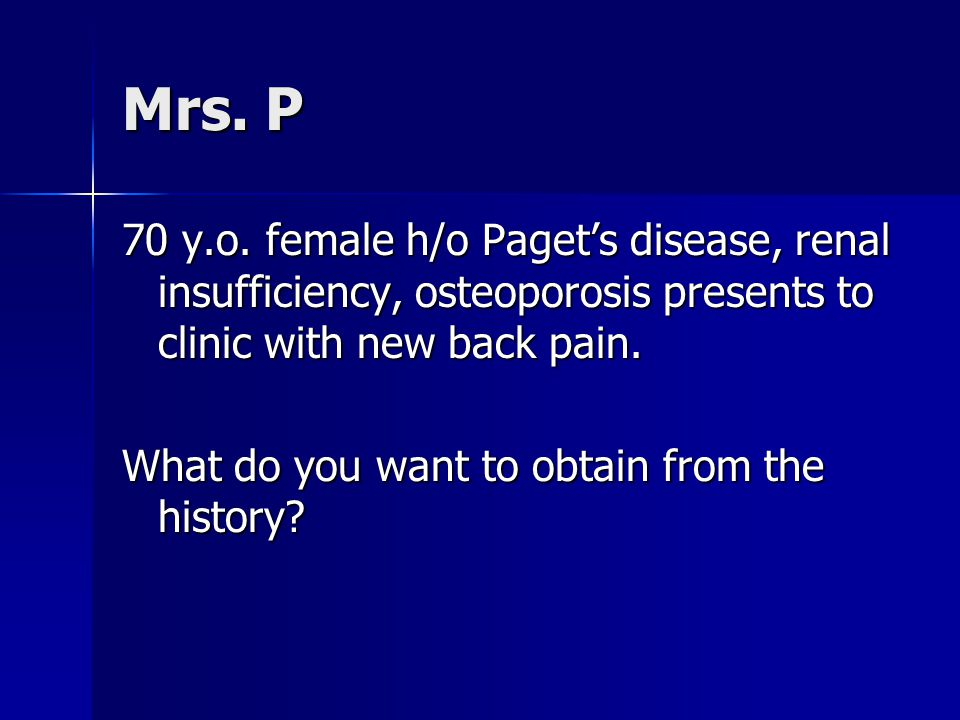 Mrs. P 70 y.o. female h/o Paget's disease, renal insufficiency, osteoporosis presents to clinic with new back pain.