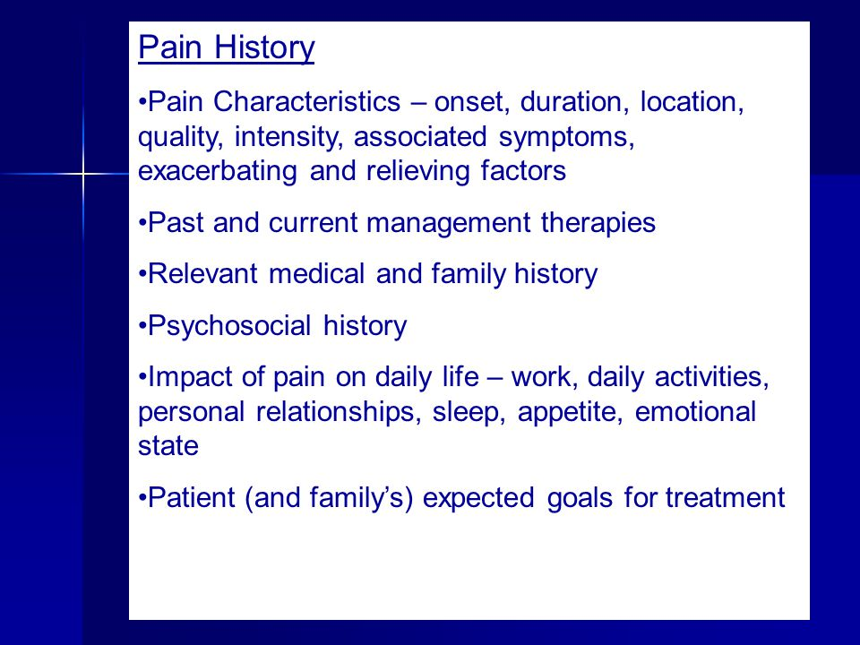 Pain History Pain Characteristics – onset, duration, location, quality, intensity, associated symptoms, exacerbating and relieving factors.