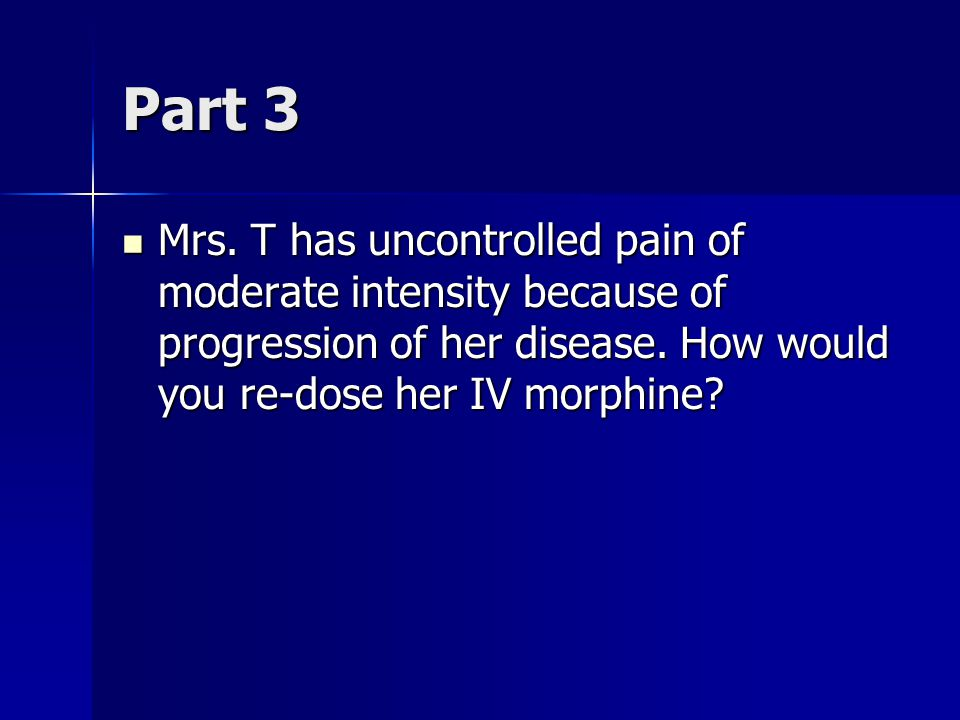 Part 3 Mrs. T has uncontrolled pain of moderate intensity because of progression of her disease.