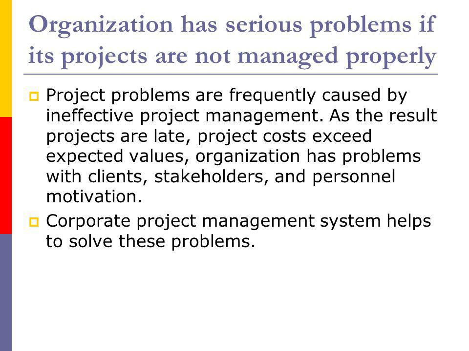 Organization has serious problems if its projects are not managed properly