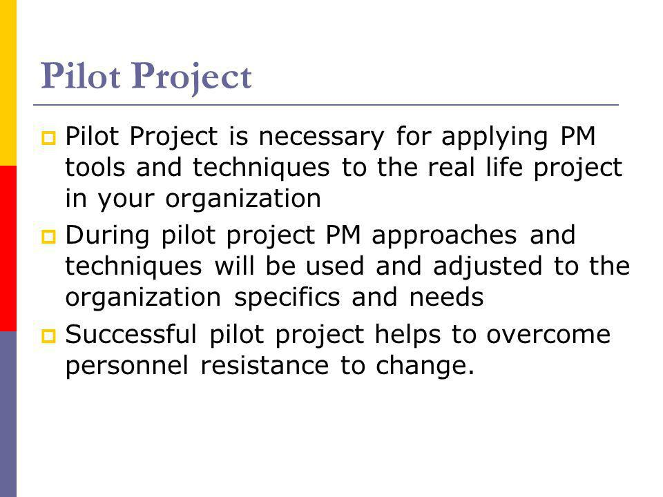 Pilot Project Pilot Project is necessary for applying PM tools and techniques to the real life project in your organization.