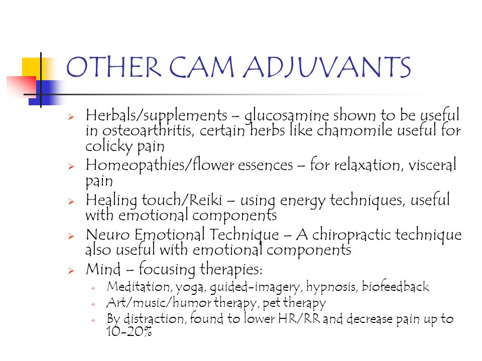 OTHER CAM ADJUVANTS Herbals/supplements – glucosamine shown to be useful in osteoarthritis, certain herbs like chamomile useful for colicky pain.