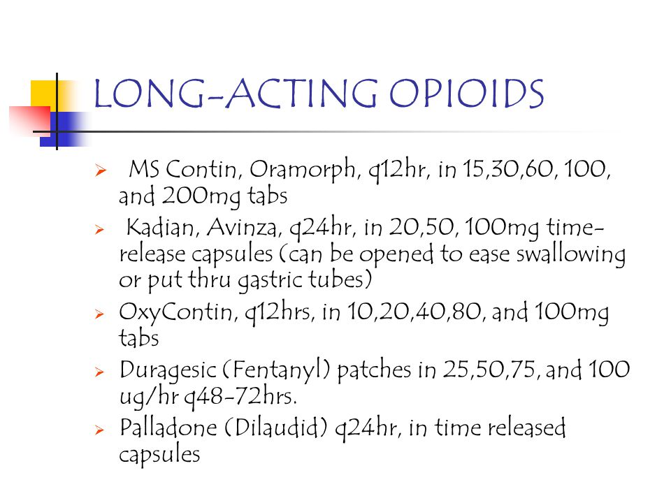 LONG-ACTING OPIOIDS MS Contin, Oramorph, q12hr, in 15,30,60, 100, and 200mg tabs.