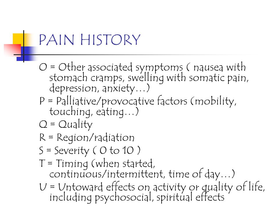 PAIN HISTORY O = Other associated symptoms ( nausea with stomach cramps, swelling with somatic pain, depression, anxiety…)