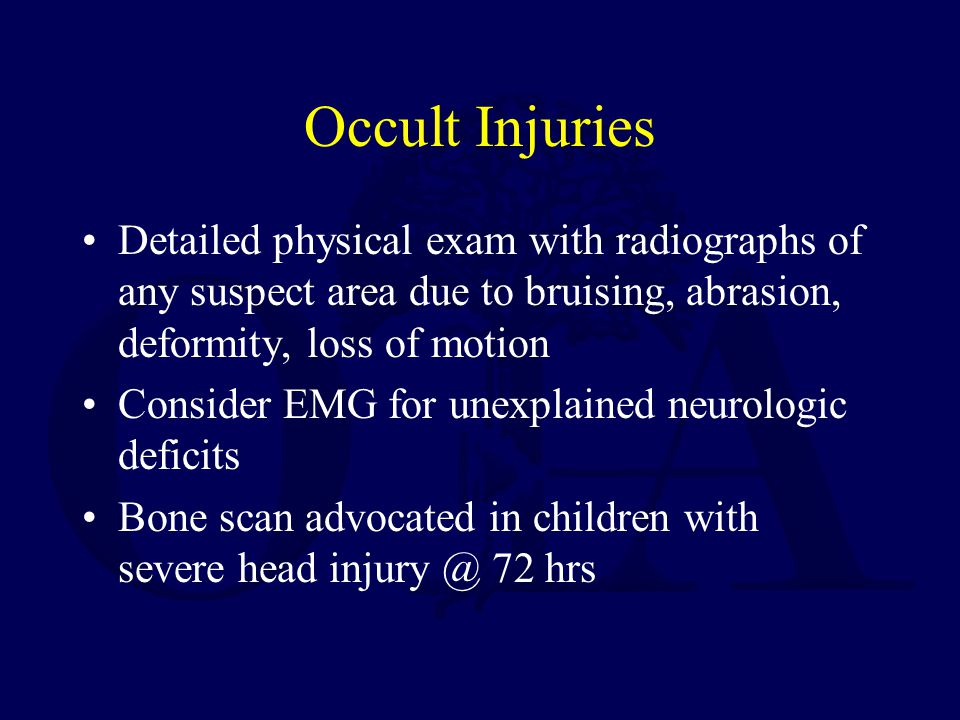 Occult Injuries Detailed physical exam with radiographs of any suspect area due to bruising, abrasion, deformity, loss of motion.