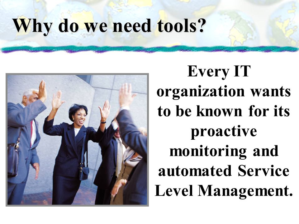 Why do we need tools Every IT organization wants to be known for its proactive monitoring and automated Service Level Management.