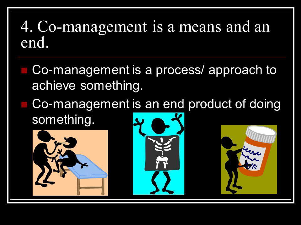 4. Co-management is a means and an end.
