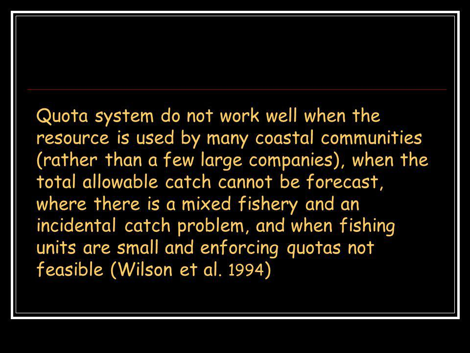 Quota system do not work well when the resource is used by many coastal communities (rather than a few large companies), when the total allowable catch cannot be forecast, where there is a mixed fishery and an incidental catch problem, and when fishing units are small and enforcing quotas not feasible (Wilson et al.