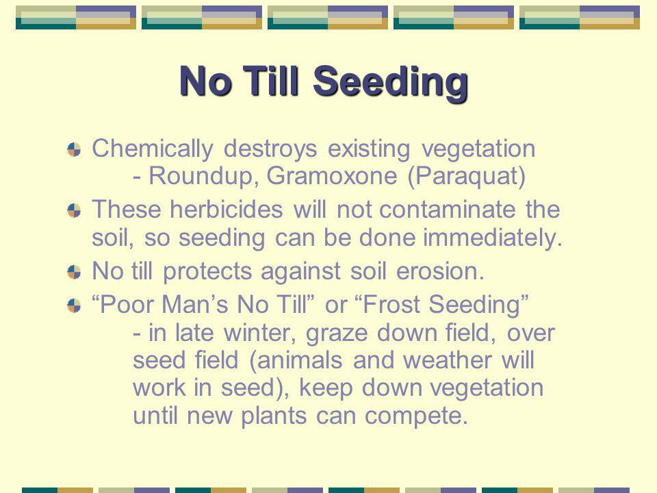No Till Seeding Chemically destroys existing vegetation - Roundup, Gramoxone (Paraquat)