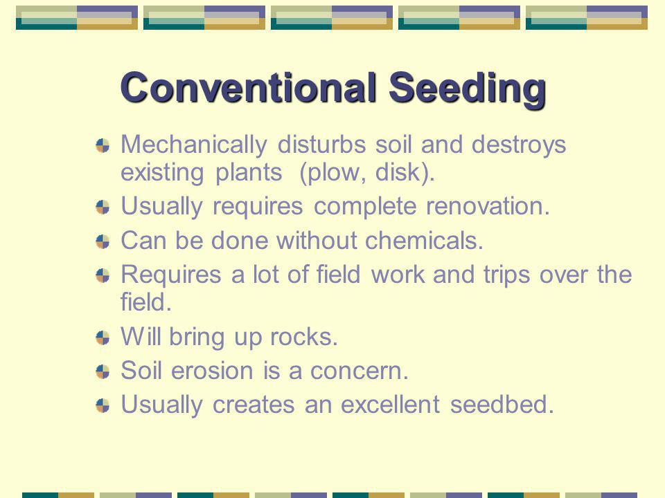 Conventional Seeding Mechanically disturbs soil and destroys existing plants (plow, disk). Usually requires complete renovation.