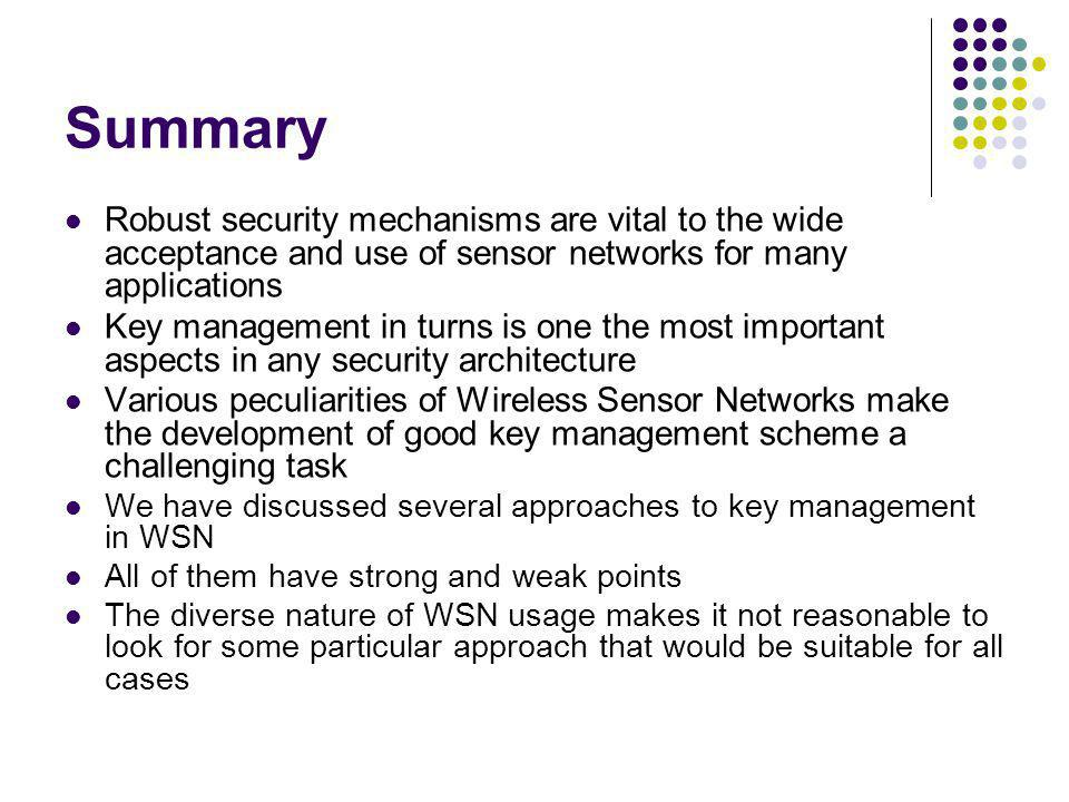 Summary Robust security mechanisms are vital to the wide acceptance and use of sensor networks for many applications.