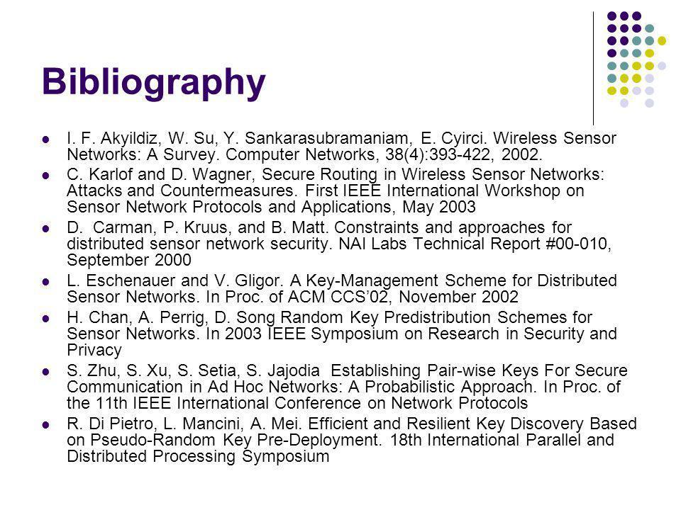 Bibliography I. F. Akyildiz, W. Su, Y. Sankarasubramaniam, E. Cyirci. Wireless Sensor Networks: A Survey. Computer Networks, 38(4):393-422, 2002.