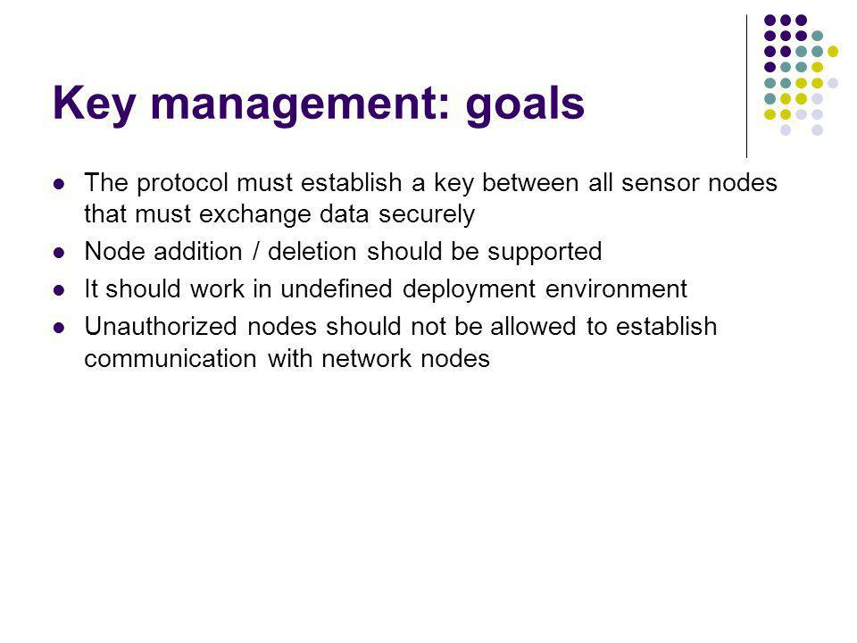 Key management: goals The protocol must establish a key between all sensor nodes that must exchange data securely.
