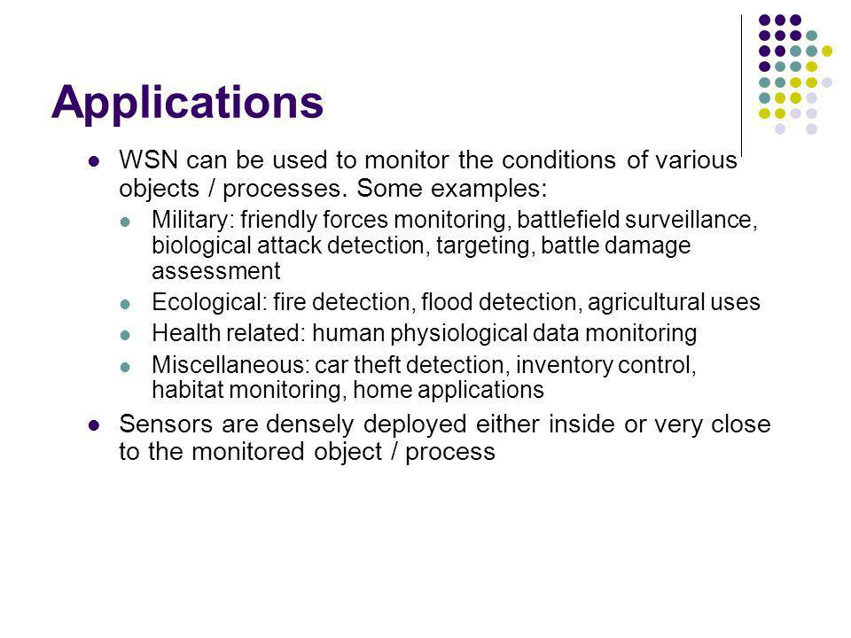 Applications WSN can be used to monitor the conditions of various objects / processes. Some examples: