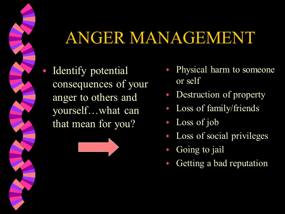 ANGER MANAGEMENT Identify potential consequences of your anger to others and yourself…what can that mean for you