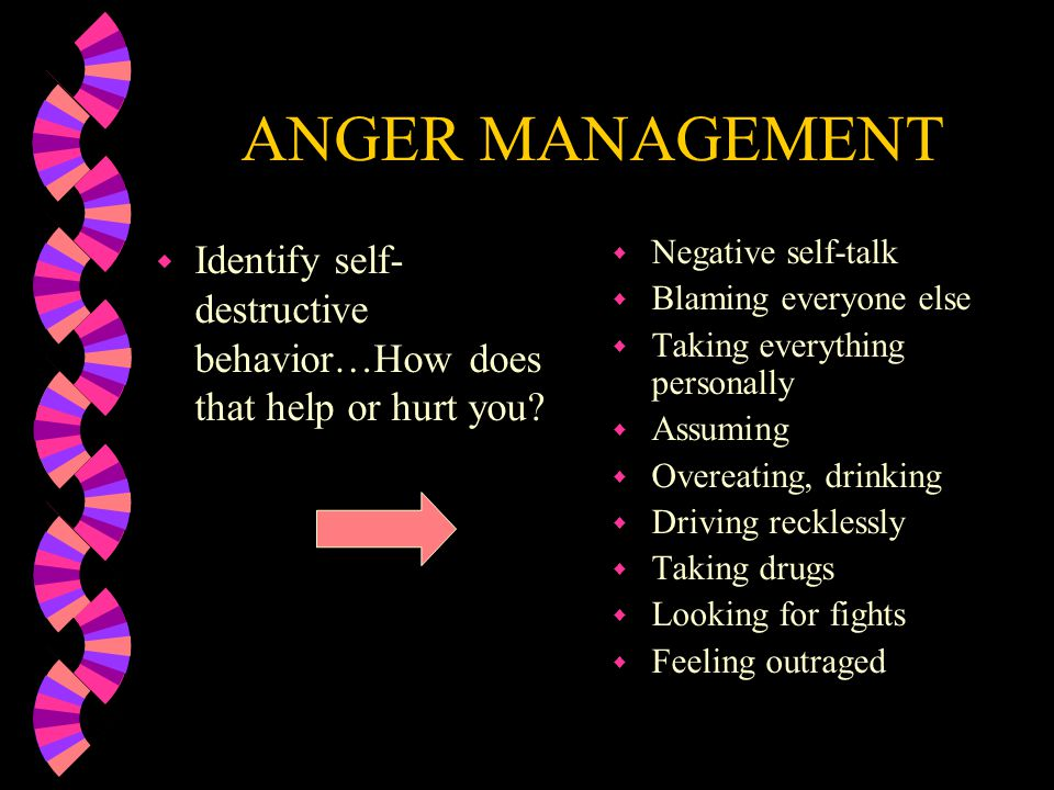 ANGER MANAGEMENT Identify self-destructive behavior…How does that help or hurt you Negative self-talk.