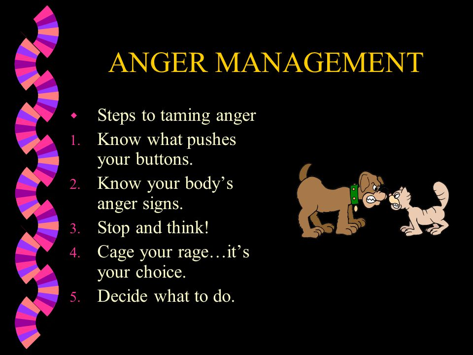 ANGER MANAGEMENT Steps to taming anger Know what pushes your buttons.